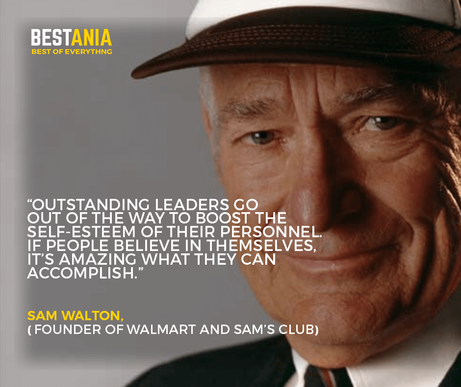"""""""Outstanding leaders go out of the way to boost the self-esteem of their personnel. If people believe in themselves, it's amazing what they can accomplish."""" –Sam Walton, founder of Walmart and Sam's Club"""
