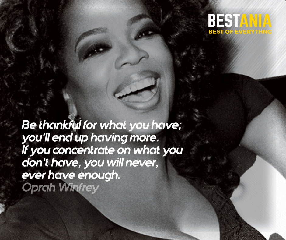 """""""Be thankful for what you have; you'll end up having more. If you concentrate on what you don't have, you will never, ever have enough."""" Oprah Winfrey"""