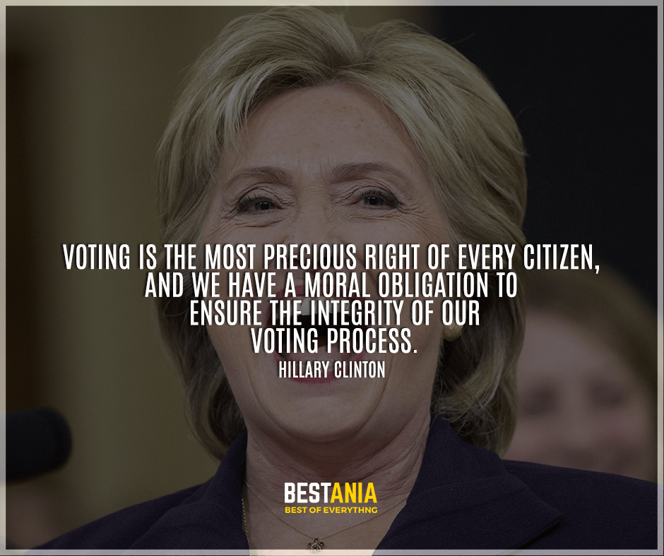 """Voting is the most precious right of every citizen, and we have a moral obligation to ensure the integrity of our voting process."" Hillary Clinton"