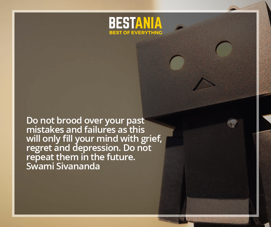 Do not brood over your past mistakes and failures as this will only fill your mind with grief, regret and depression. Do not repeat them in the future. Swami Sivananda
