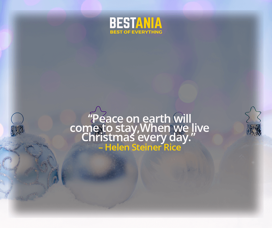 """""""PEACE ON EARTH WILL COME TO STAY WHEN WE LIVE CHRISTMAS EVERY DAY.""""  – HELEN STEINER RICE"""
