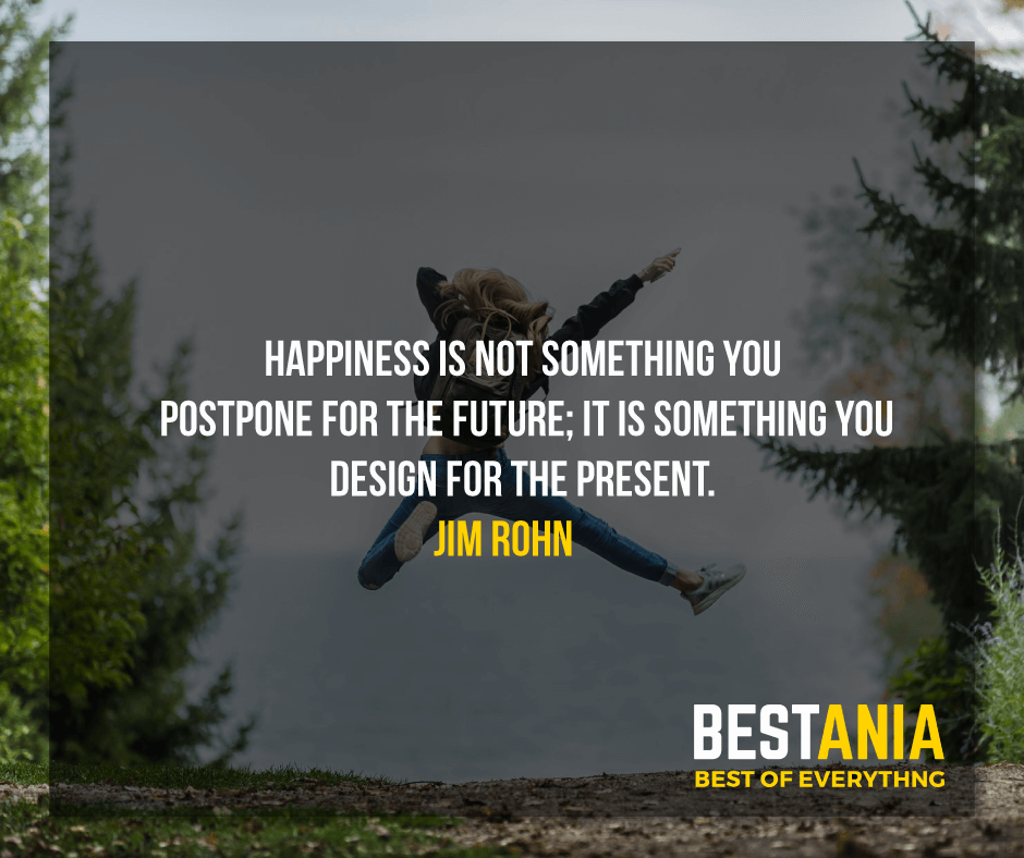 """HAPPINESS IS NOT SOMETHING YOU POSTPONE FOR THE FUTURE; IT IS SOMETHING YOU DESIGN FOR THE PRESENT.""  JIM ROHN"