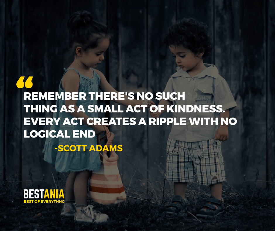 """REMEMBER THERE'S NO SUCH THING AS A SMALL ACT OF KINDNESS. EVERY ACT CREATES A RIPPLE WITH NO LOGICAL END.""  -SCOTT ADAMS"