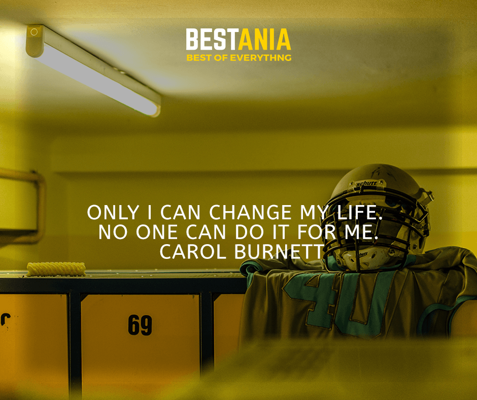 Only I can change my life. No one can do it for me. Carol Burnett