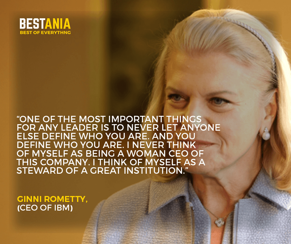 """""""One of the most important things for any leader is to never let anyone else define who you are. And you define who you are. I never think of myself as being a woman CEO of this company. I think of myself as a steward of a great institution."""" –Ginni Rometty, CEO of IBM"""