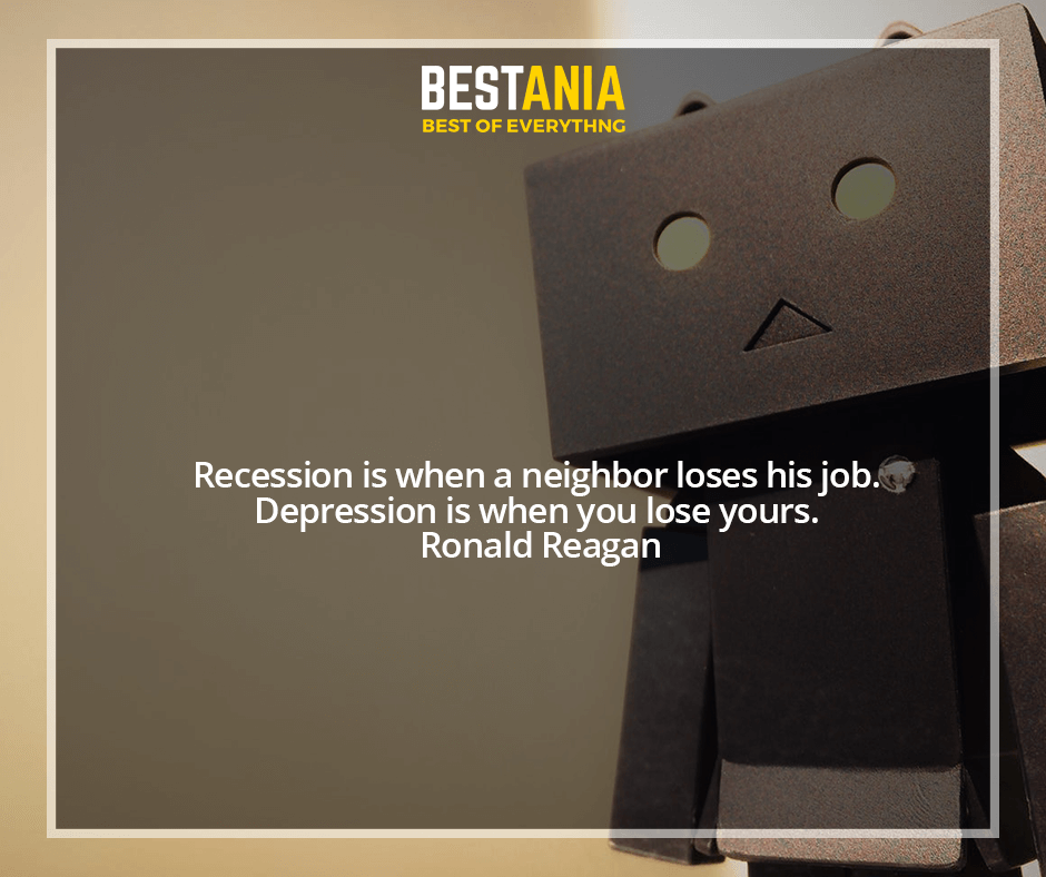 Recession is when a neighbor loses his job. Depression is when you lose yours. Ronald Reagan