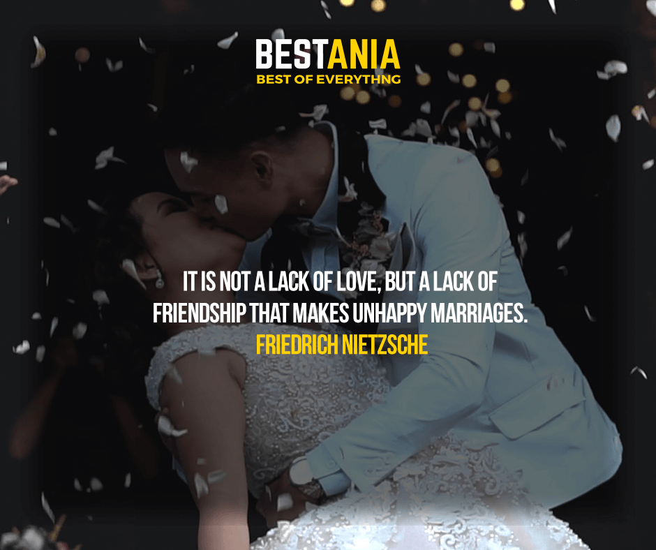 It is not a lack of love, but a lack of friendship that makes unhappy marriages. Friedrich Nietzsche…………..