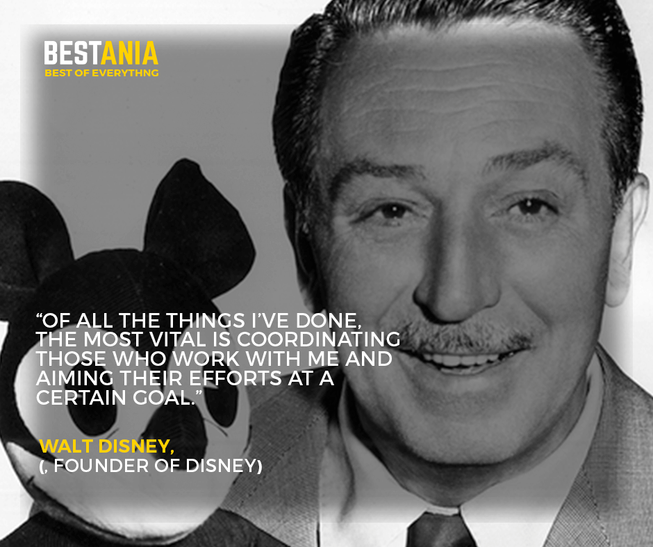 """""""Of all the things I've done, the most vital is coordinating those who work with me and aiming their efforts at a certain goal."""" –Walt Disney, founder of Disney"""