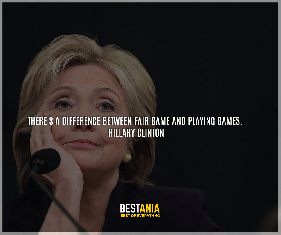 """There's a difference between fair game and playing games."" Hillary Clinton"