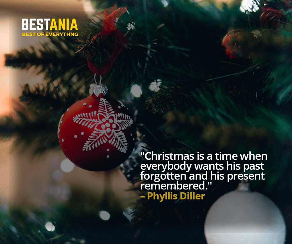 """""""CHRISTMAS IS A TIME WHEN EVERYBODY WANTS HIS PAST FORGOTTEN AND HIS PRESENT REMEMBERED.""""  – PHYLLIS DILLER"""