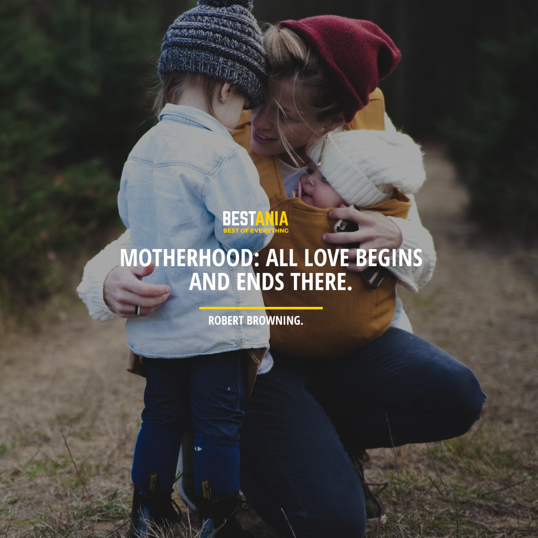 """MOTHERHOOD: ALL LOVE BEGINS AND ENDS THERE."" ROBERT BROWNING."