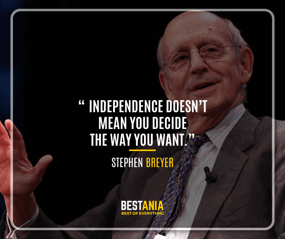 """""""INDEPENDENCE DOESN'T MEAN YOU DECIDE THE WAY YOU WANT."""" STEPHEN BREYER"""