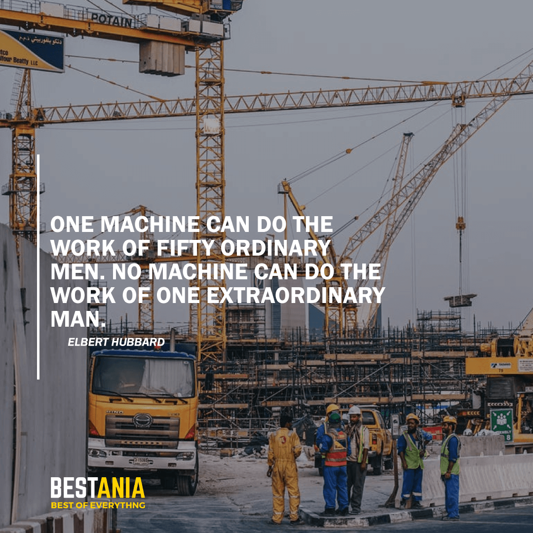 """ONE MACHINE CAN DO THE WORK OF FIFTY ORDINARY MEN. NO MACHINE CAN DO THE WORK OF ONE EXTRAORDINARY MAN."" ELBERT HUBBARD"