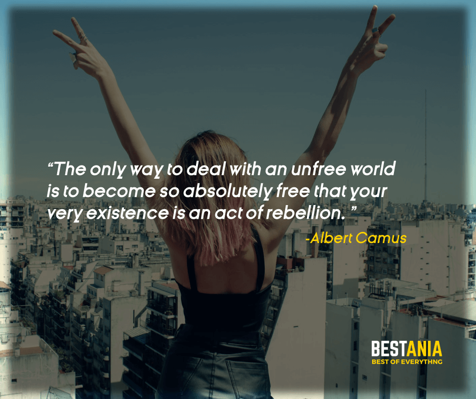 """""""THE ONLY WAY TO DEAL WITH AN UNFREE WORLD IS TO BECOME SO ABSOLUTELY FREE THAT YOUR VERY EXISTENCE IS AN ACT OF REBELLION."""" ALBERT CAMUS"""