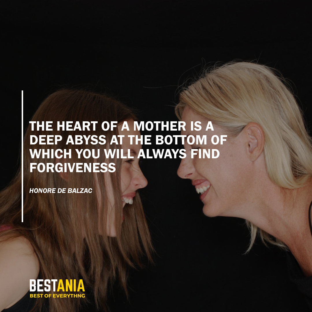 """THE HEART OF A MOTHER IS A DEEP ABYSS AT THE BOTTOM OF WHICH YOU WILL ALWAYS FIND FORGIVENESS."" HONORE DE BALZAC"
