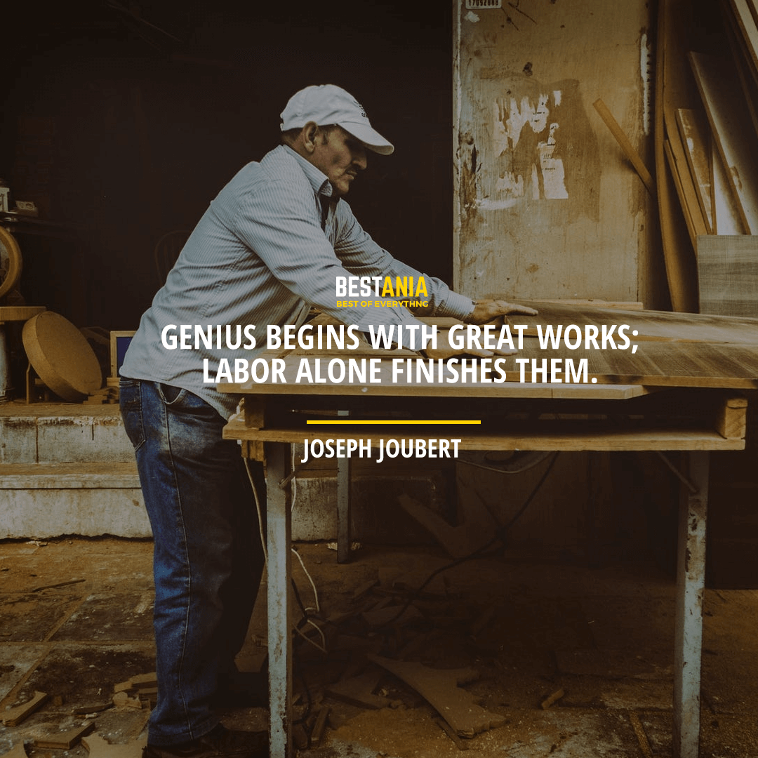 """GENIUS BEGINS WITH GREAT WORKS; LABOR ALONE FINISHES THEM."" JOSEPH JOUBERT"