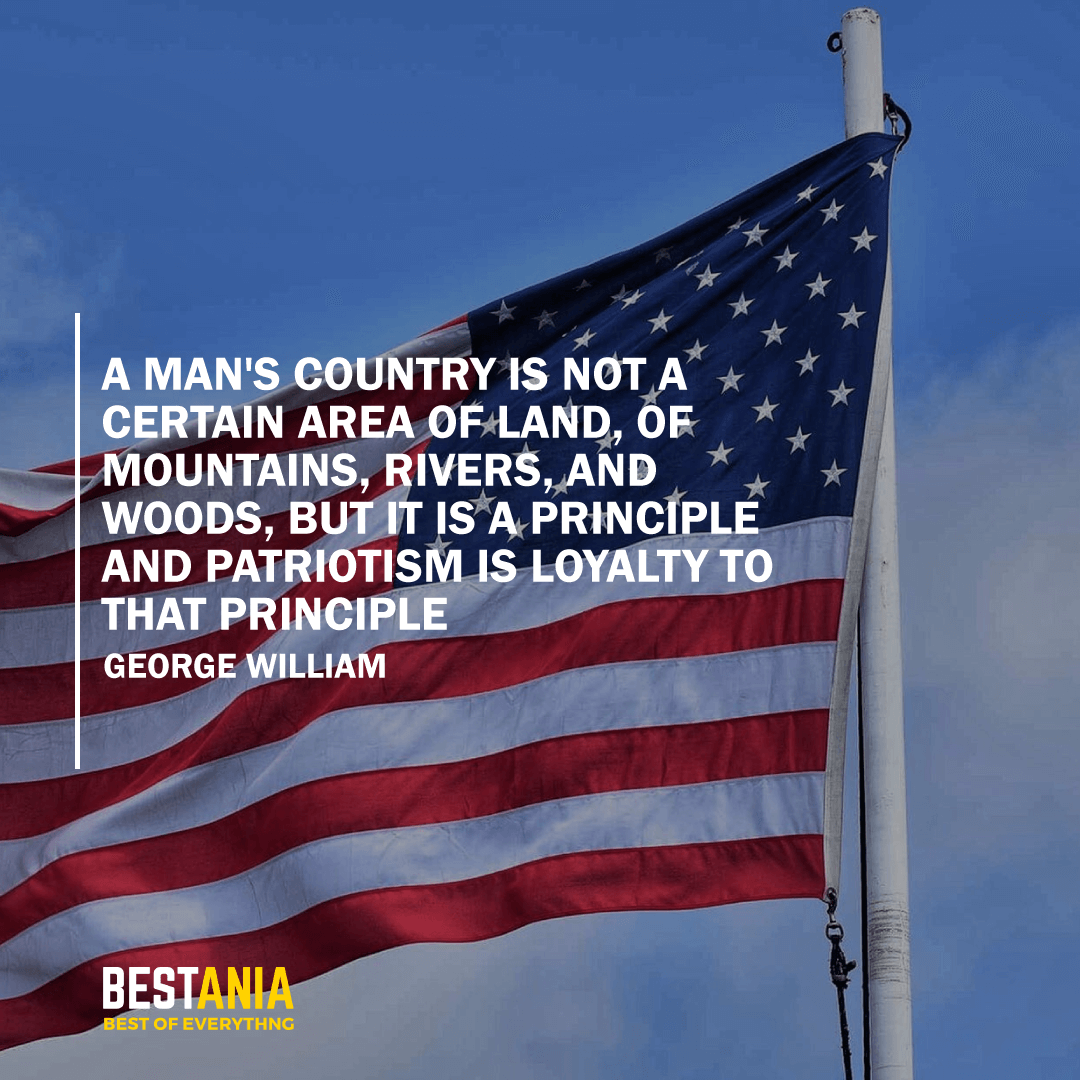 """""""A MAN'S COUNTRY IS NOT A CERTAIN AREA OF LAND, OF MOUNTAINS, RIVERS, AND WOODS, BUT IT IS A PRINCIPLE AND PATRIOTISM IS LOYALTY TO THAT PRINCIPLE."""" GEORGE WILLIAM CURTIS"""