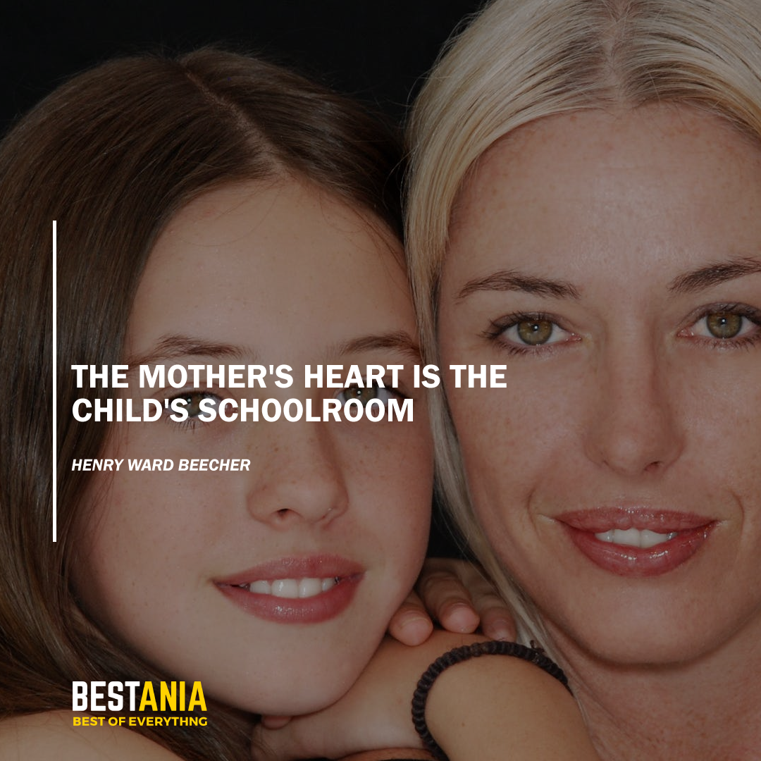 """THE MOTHER'S HEART IS THE CHILD'S SCHOOLROOM."" HENRY WARD BEECHER"