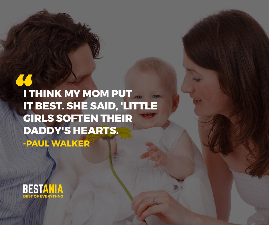 """I THINK MY MOM PUT IT BEST. SHE SAID, 'LITTLE GIRLS SOFTEN THEIR, DADDY'S HEARTS."" PAUL WALKER"