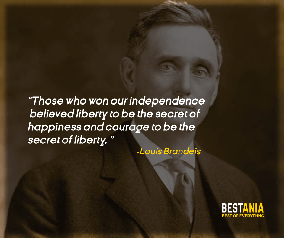 """""""THOSE WHO WON OUR INDEPENDENCE BELIEVED LIBERTY TO BE THE SECRET OF HAPPINESS AND COURAGE TO BE THE SECRET OF LIBERTY."""" LOUIS BRANDEIS"""