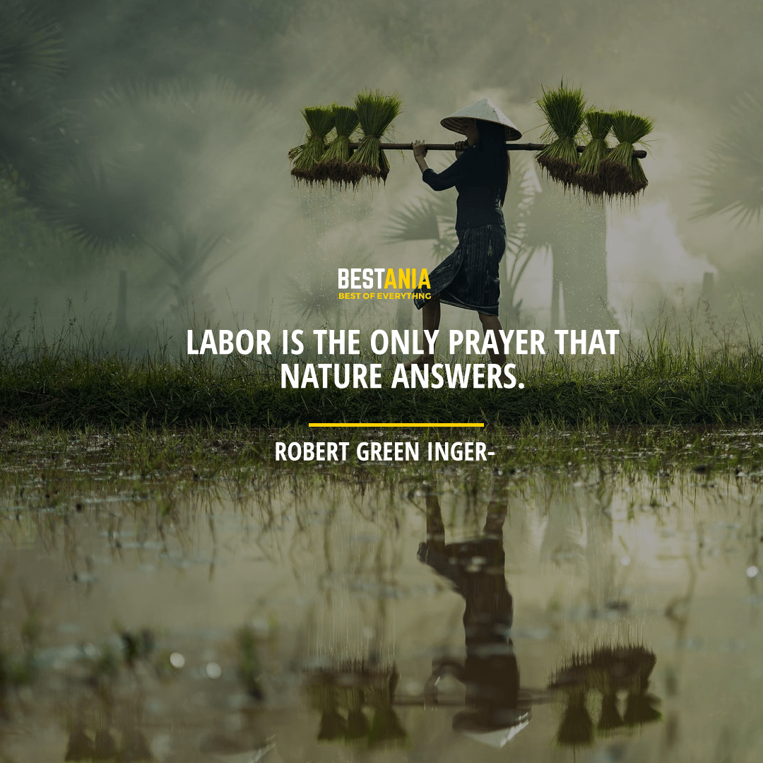 """LABOR IS THE ONLY PRAYER THAT NATURE ANSWERS.""    ROBERT GREEN INGERSOLL"