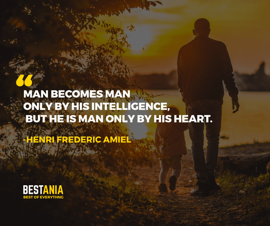 """MAN BECOMES MAN ONLY BY HIS INTELLIGENCE, BUT HE IS MAN ONLY BY HIS HEART."" HENRI FREDERIC AMIEL"