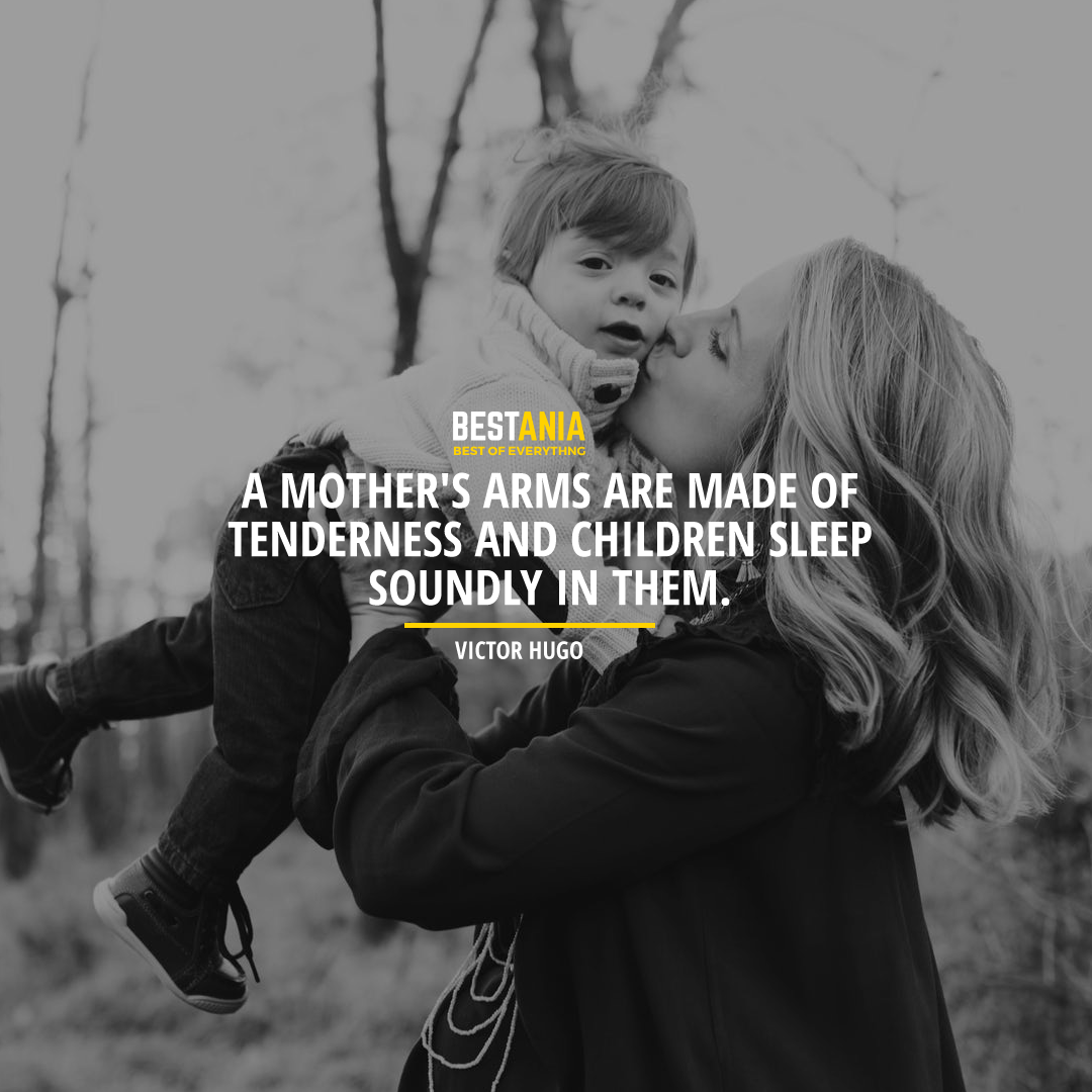 """A MOTHER'S ARMS ARE MADE OF TENDERNESS AND CHILDREN SLEEP SOUNDLY IN THEM."" VICTOR HUGO"