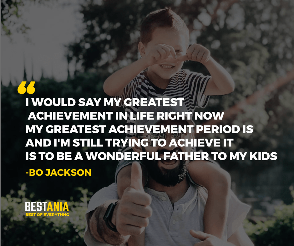 """I WOULD SAY MY GREATEST ACHIEVEMENT IN LIFE RIGHT NOW - MY GREATEST ACHIEVEMENT PERIOD IS  AND I'M STILL TRYING TO ACHIEVE IT IS TO BE A WONDERFUL FATHER TO MY KIDS."" BO JACKSON"