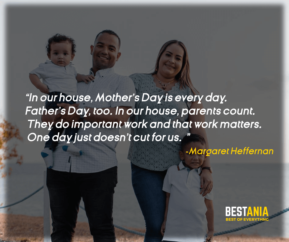 """IN OUR HOUSE, MOTHER'S DAY IS EVERY DAY. FATHER'S DAY, TOO. IN OUR HOUSE, PARENTS COUNT. THEY DO IMPORTANT WORK AND THAT WORK MATTERS. ONE DAY JUST DOESN'T CUT FOR US."" MARGARET HEFFERNAN"