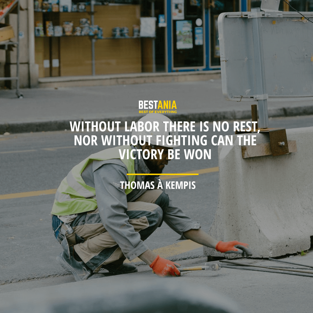"""""""WITHOUT LABOR, THERE IS NO REST, NOR WITHOUT FIGHTING CAN THE VICTORY BE WON.""""  THOMAS À KEMPIS"""