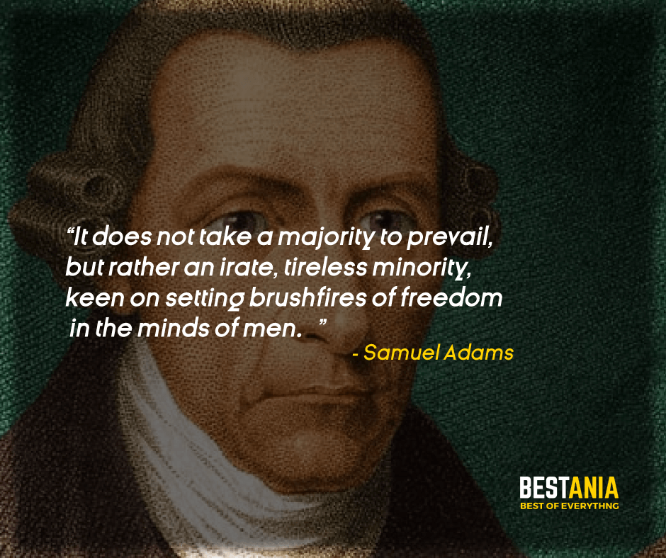 """""""IT DOES NOT TAKE A MAJORITY TO PREVAIL, BUT RATHER AN IRATE, TIRELESS MINORITY, KEEN ON SETTING BRUSHFIRES OF FREEDOM IN THE MINDS OF MEN."""" SAMUEL ADAMS"""