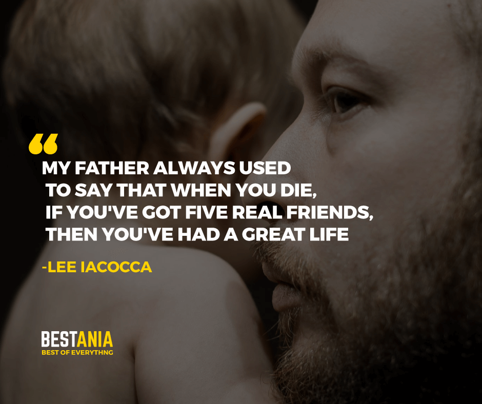 """MY FATHER ALWAYS USED TO SAY THAT WHEN YOU DIE, IF YOU'VE GOT FIVE REAL FRIENDS, THEN YOU'VE HAD A GREAT LIFE."" LEE IACOCCA"