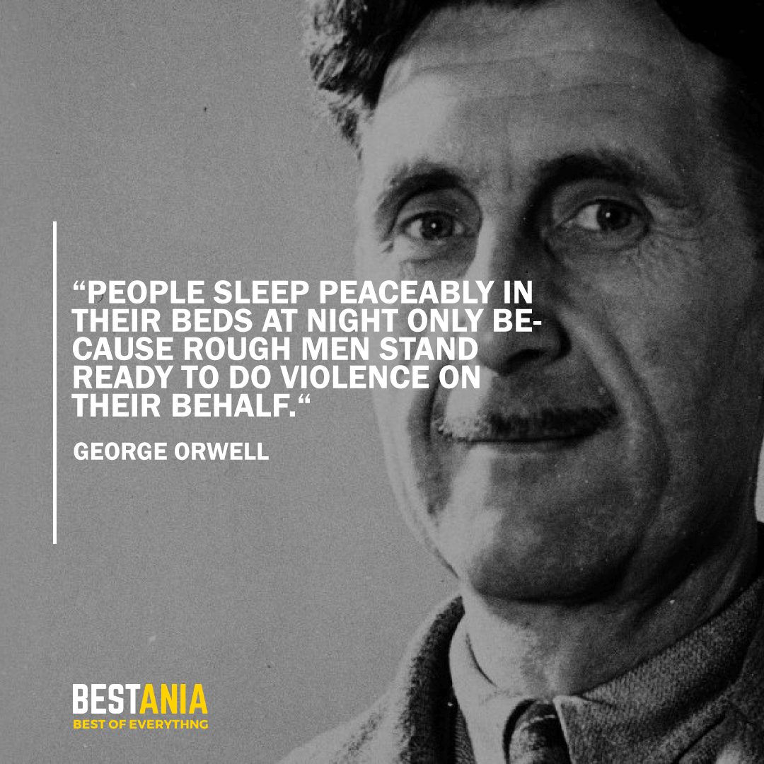 """""""PEOPLE SLEEP PEACEABLY IN THEIR BEDS AT NIGHT ONLY BECAUSE ROUGH MEN STAND READY TO DO VIOLENCE ON THEIR BEHALF."""" GEORGE ORWELL"""