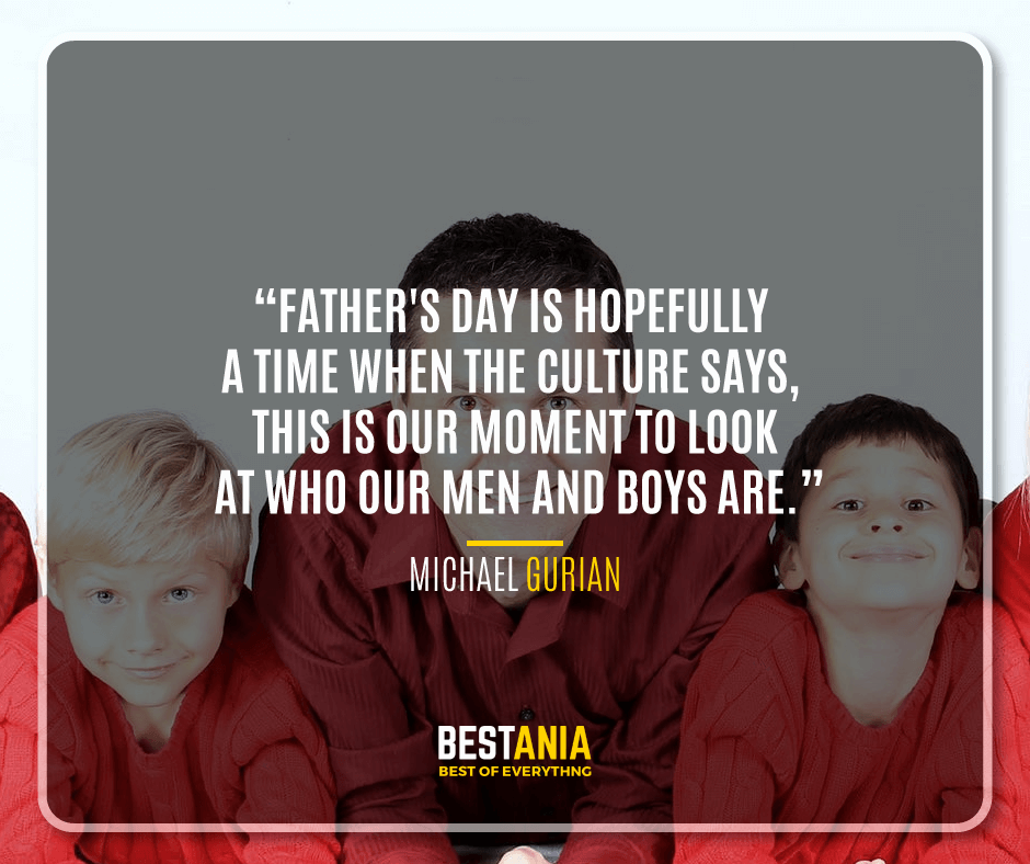 """FATHER'S DAY IS HOPEFULLY A TIME WHEN THE CULTURE SAYS, 'THIS IS OUR MOMENT TO LOOK AT WHO OUR MEN AND BOYS ARE."" MICHAEL GURIAN"