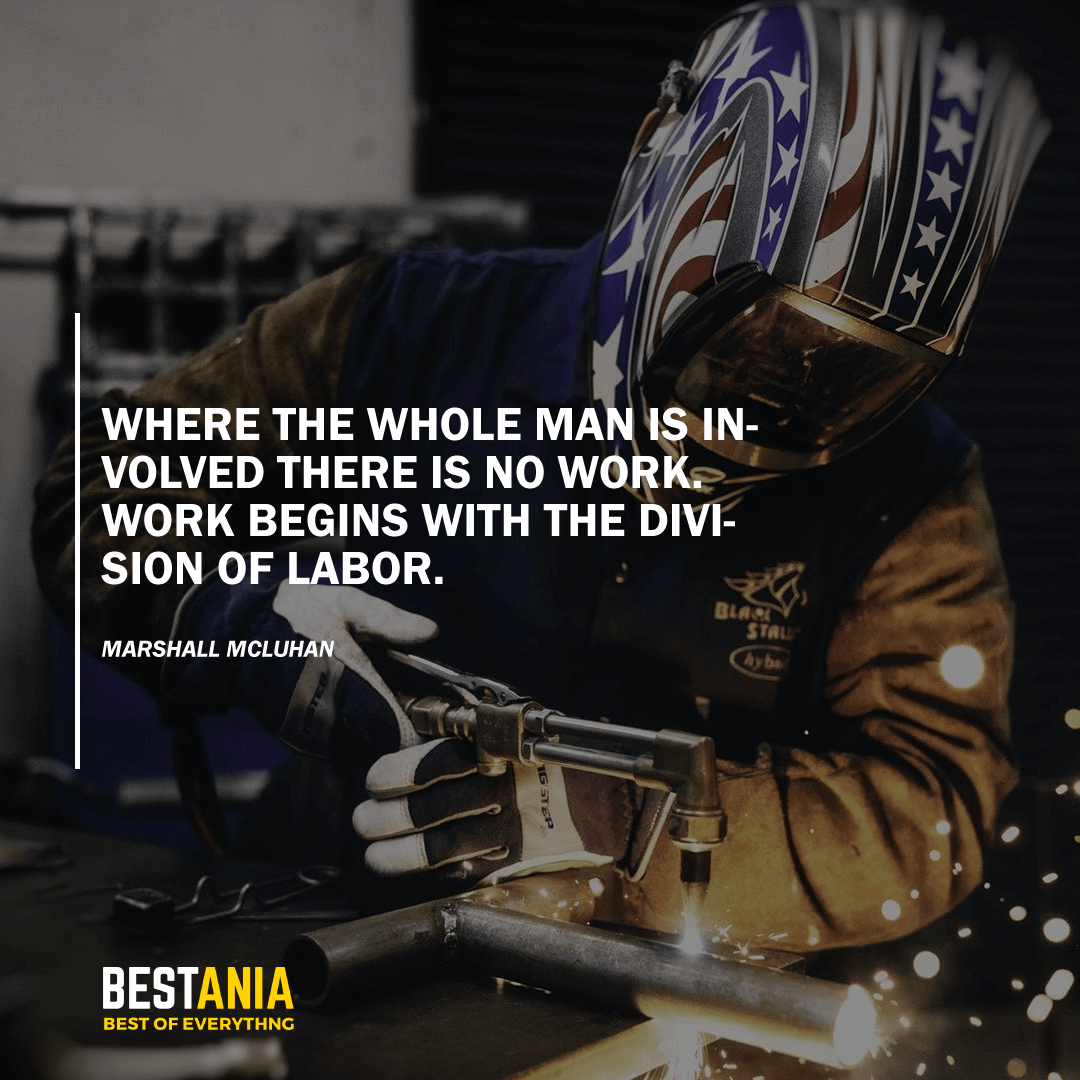 """""""WHERE THE WHOLE MAN IS INVOLVED THERE IS NO WORK. WORK BEGINS WITH THE DIVISION OF LABOR.""""  MARSHALL MCLUHAN"""