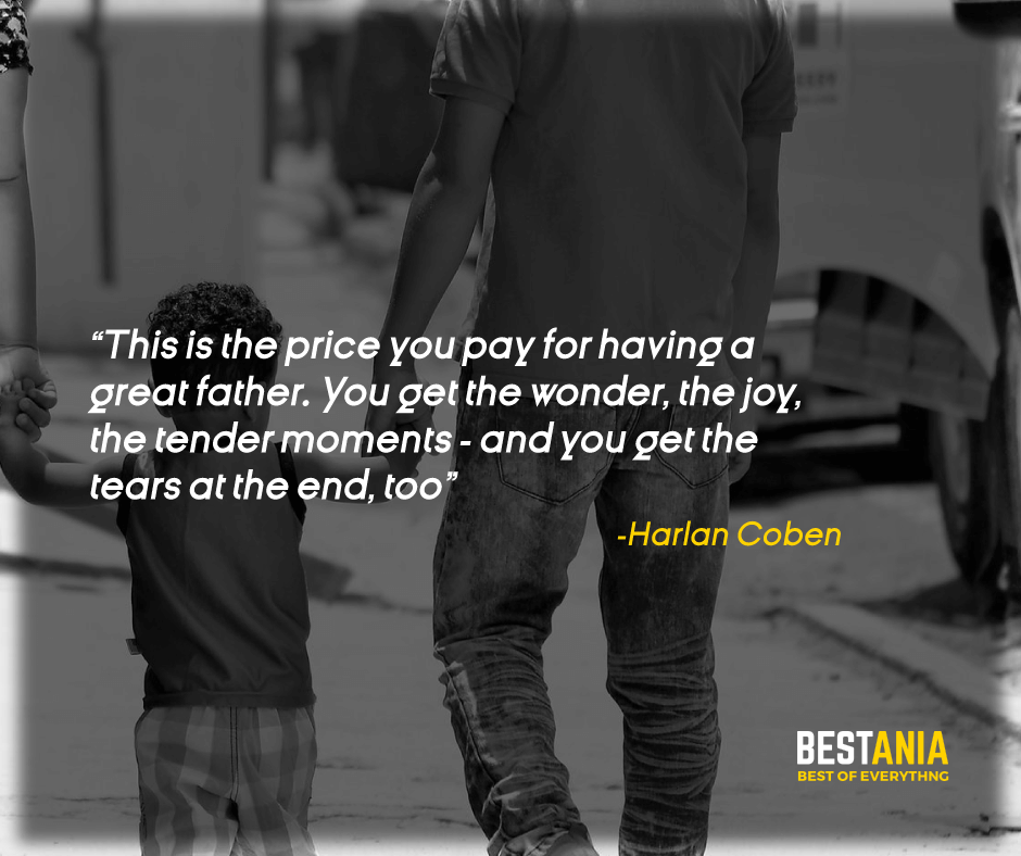 """THIS IS THE PRICE YOU PAY FOR HAVING A GREAT FATHER. YOU GET THE WONDER, THE JOY, THE TENDER MOMENTS - AND YOU GET THE TEARS AT THE END, TOO."" HARLAN COBEN"