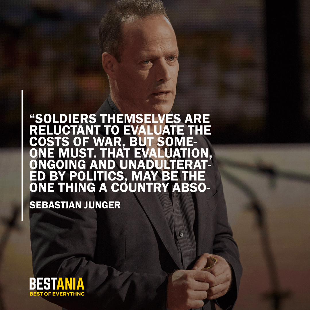 """""""SOLDIERS THEMSELVES ARE RELUCTANT TO EVALUATE THE COSTS OF WAR, BUT SOMEONE MUST. THAT EVALUATION, ONGOING AND UNADULTERATED BY POLITICS, MAYBE THE ONE THING A COUNTRY ABSOLUTELY OWES THE SOLDIERS WHO DEFEND ITS BORDERS."""" SEBASTIAN JUNGER"""