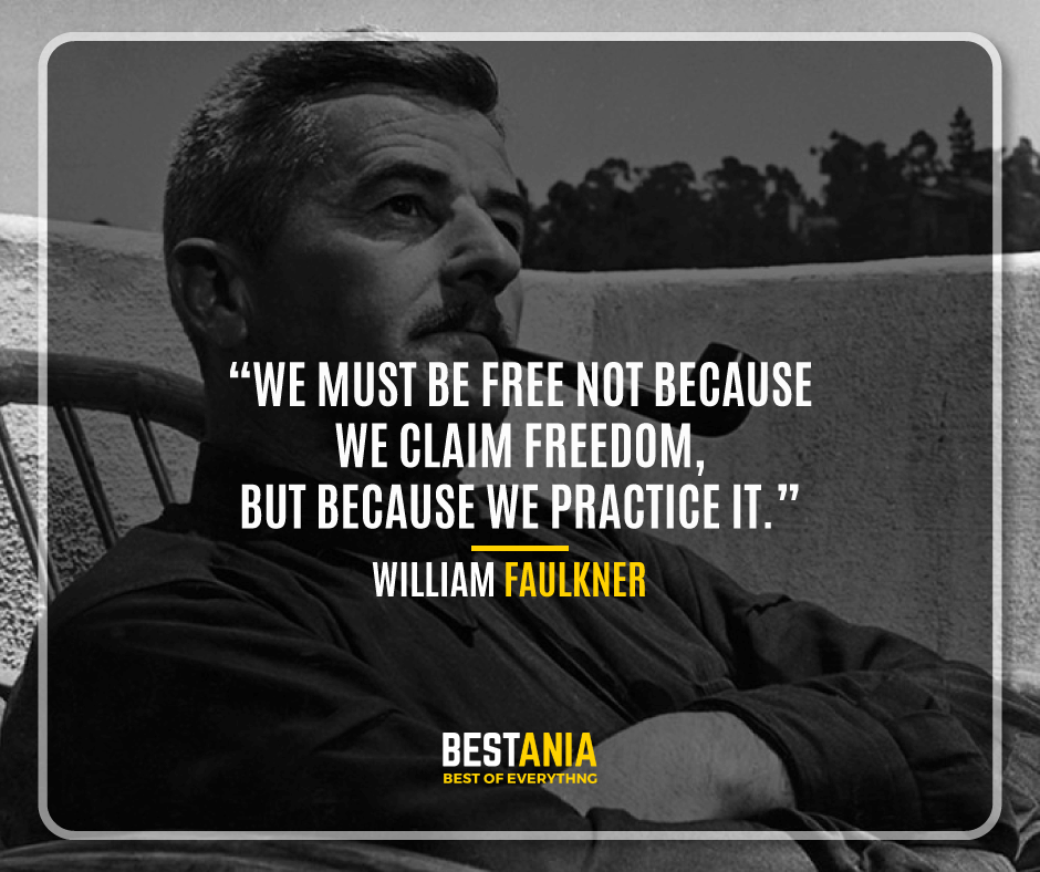 """""""WE MUST BE FREE NOT BECAUSE WE CLAIM FREEDOM, BUT BECAUSE WE PRACTICE IT."""" WILLIAM FAULKNER"""