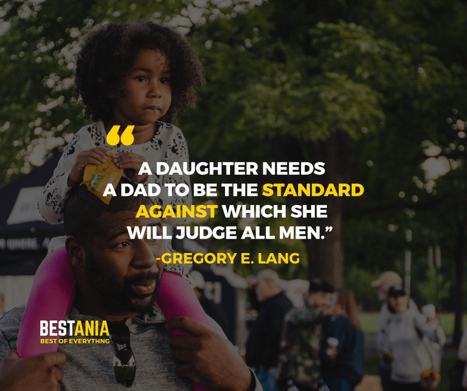 """A DAUGHTER NEEDS A DAD TO BE THE STANDARD AGAINST WHICH SHE WILL JUDGE ALL MEN."" GREGORY E. LANG"