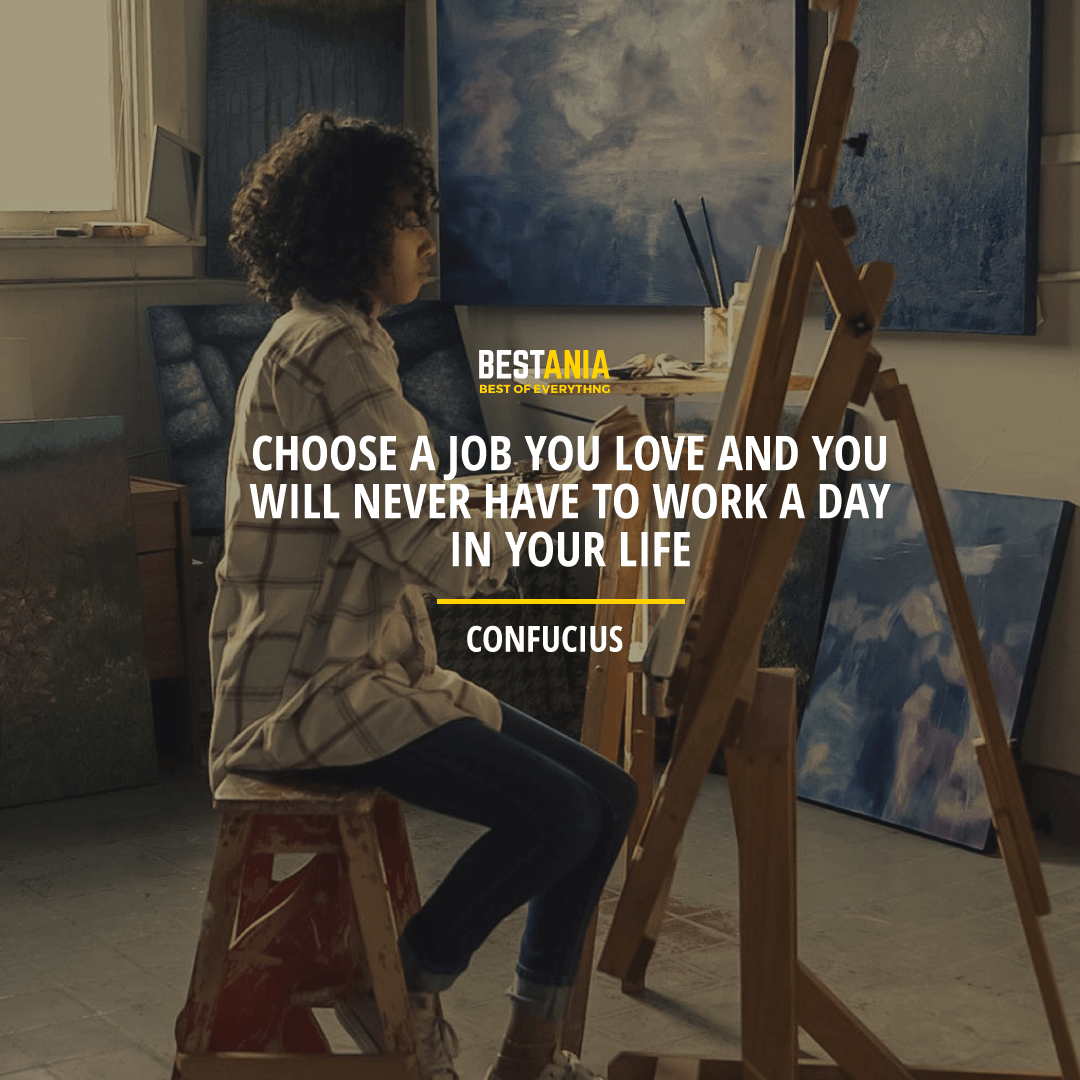 """""""CHOOSE A JOB YOU LOVE AND YOU WILL NEVER HAVE TO WORK A DAY IN YOUR LIFE.""""  CONFUCIUS"""