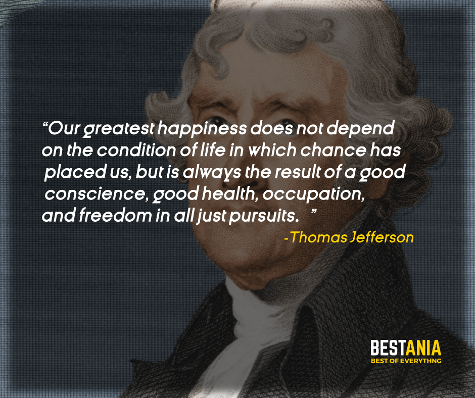 """""""OUR GREATEST HAPPINESS DOES NOT DEPEND ON THE CONDITION OF LIFE IN WHICH CHANCE HAS PLACED US, BUT IS ALWAYS THE RESULT OF A GOOD CONSCIENCE, GOOD HEALTH, OCCUPATION, AND FREEDOM IN ALL JUST PURSUITS."""" THOMAS JEFFERSON"""