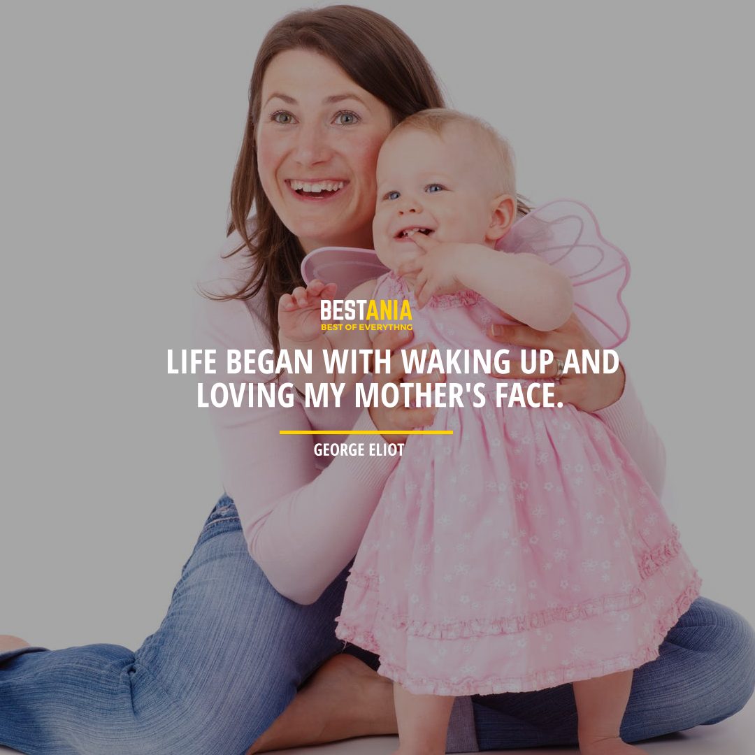 """LIFE BEGAN WITH WAKING UP AND LOVING MY MOTHER'S FACE."" GEORGE ELIOT"