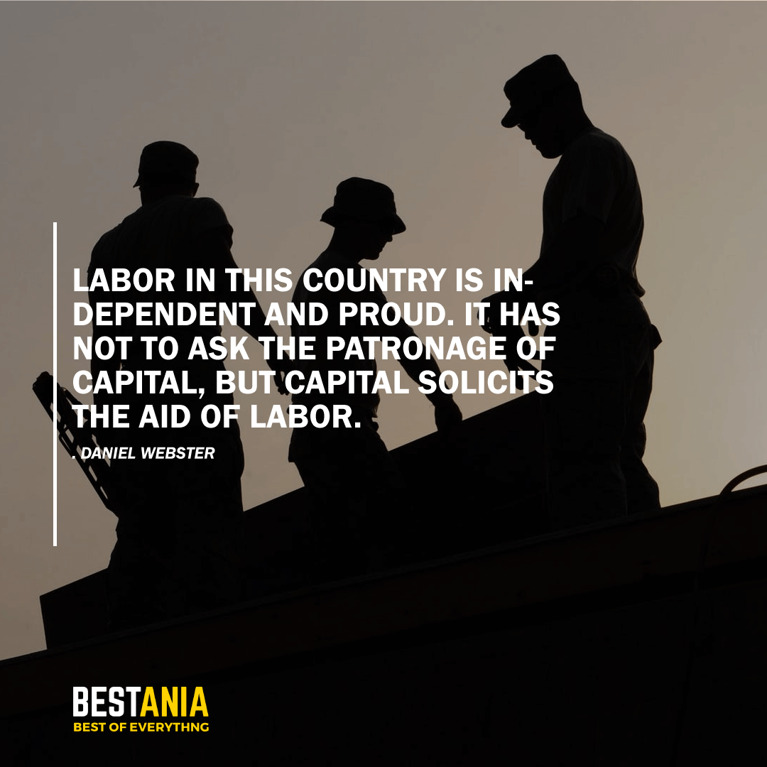 """LABOR IN THIS COUNTRY IS INDEPENDENT AND PROUD. IT HAS NOT TO ASK THE PATRONAGE OF CAPITAL, BUT CAPITAL SOLICITS THE AID OF LABOR.""    DANIEL WEBSTER"