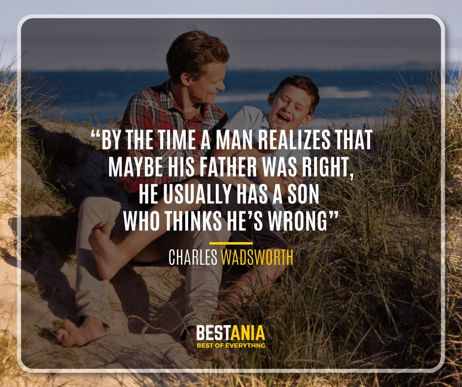 """BY THE TIME A MAN REALIZES THAT MAYBE HIS FATHER WAS RIGHT, HE USUALLY HAS A SON WHO THINKS HE'S WRONG.""  – CHARLES WADSWORTH"