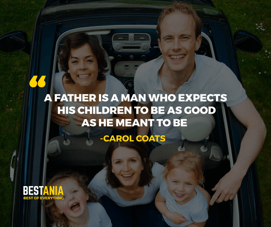 """A FATHER IS A MAN WHO EXPECTS HIS CHILDREN TO BE AS GOOD AS HE MEANT TO BE."" CAROL COATS"