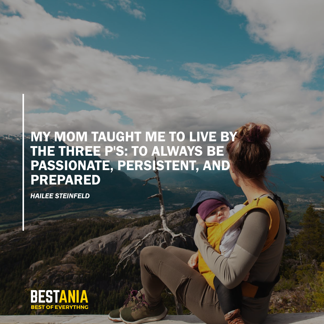 """""""MY MOM TAUGHT ME TO LIVE BY THE THREE P'S: TO ALWAYS BE PASSIONATE, PERSISTENT, AND PREPARED."""" HAILEE STEINFELD"""
