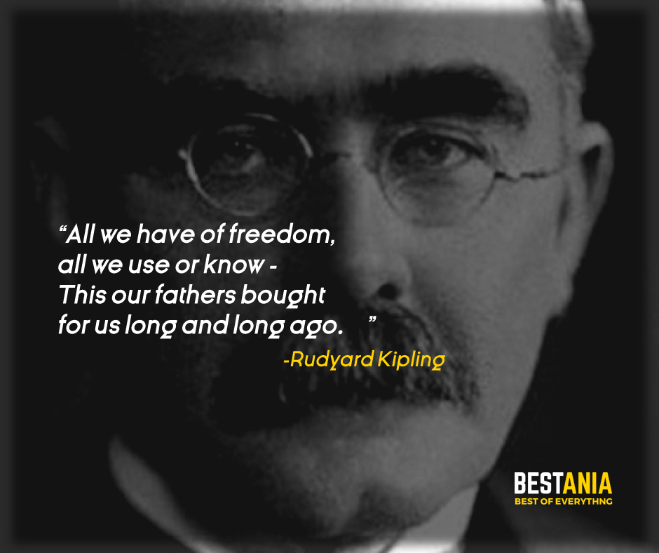 """""""ALL WE HAVE OF FREEDOM, ALL WE USE OR KNOW - THIS OUR FATHERS BOUGHT FOR US LONG AND LONG AGO."""" RUDYARD KIPLING"""