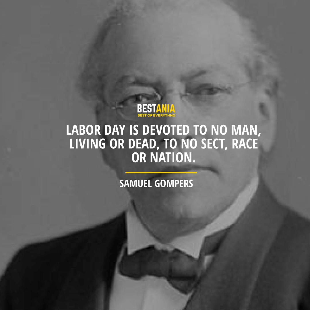 """""""LABOR DAY IS DEVOTED TO NO MAN, LIVING OR DEAD, TO NO SECT, RACE OR NATION.""""  – SAMUEL GOMPERS"""