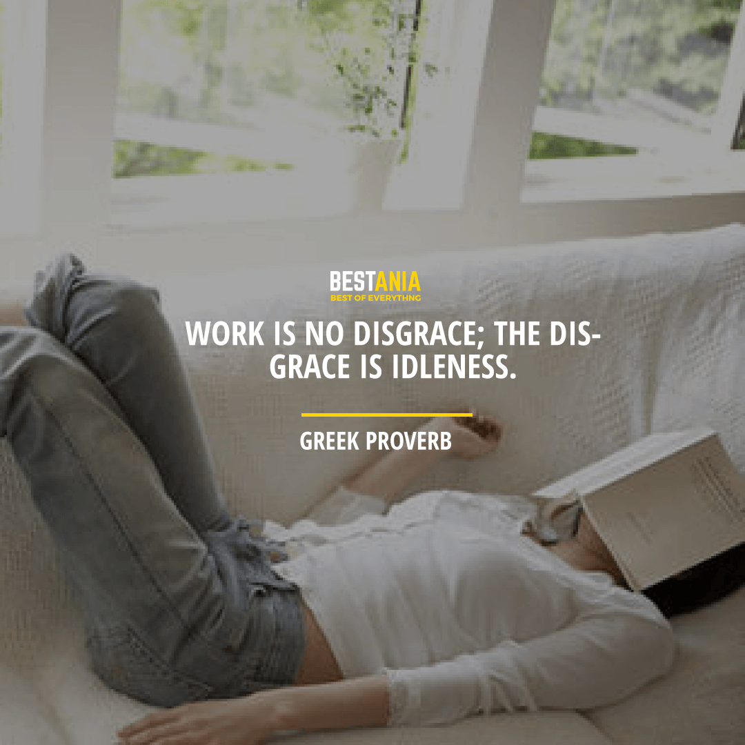 """""""WORK IS NO DISGRACE; THE DISGRACE IS IDLENESS.""""  – GREEK PROVERB"""