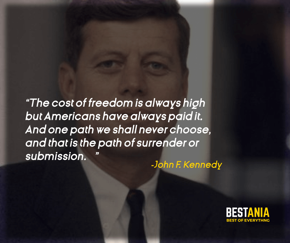 """""""THE COST OF FREEDOM IS ALWAYS HIGH — BUT AMERICANS HAVE ALWAYS PAID IT. AND ONE PATH WE SHALL NEVER CHOOSE, AND THAT IS THE PATH OF SURRENDER OR SUBMISSION."""" JOHN F. KENNEDY"""